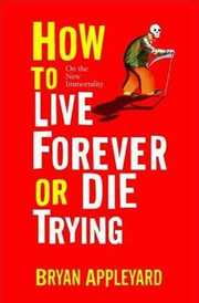 Cover of Bryan Appleyard: How to Live Forever or Die Trying