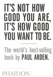 Cover of Paul Arden: It's Not How Good You Are, It's How Good You Want To Be