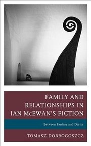 Cover of Tomasz Dobrogoszcz: Family and Relationships in Ian McEwan's Fiction