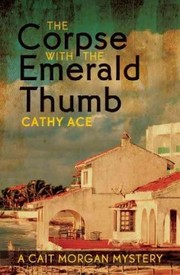 Cover of Cathy Ace: The Corpse With the Emerald Thumb